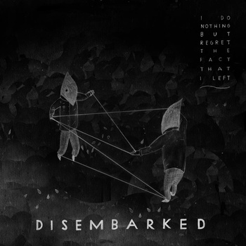 Disembarked - I Do Nothing But Regret The Fact That I Left